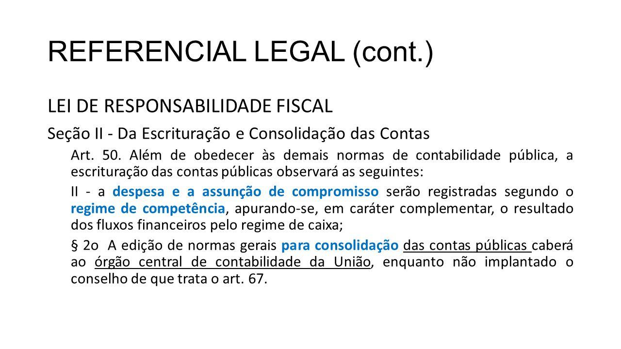 REFERENCIAL LEGAL (cont.) LEI DE RESPONSABILIDADE FISCAL Seção II - Da Escrituração e Consolidação das Contas Art. 50. Além de obedecer às demais norm