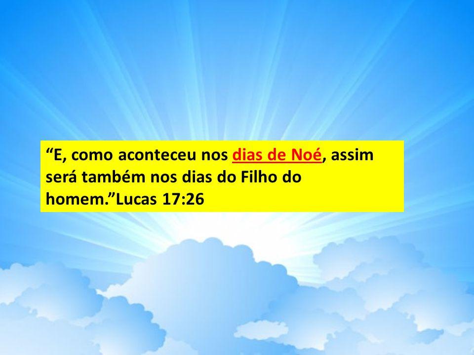 E, como aconteceu nos dias de Noé, assim será também nos dias do Filho do homem. Lucas 17:26