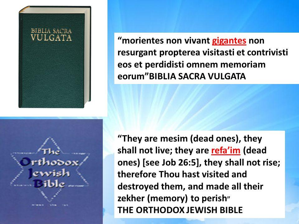 morientes non vivant gigantes non resurgant propterea visitasti et contrivisti eos et perdidisti omnem memoriam eorum BIBLIA SACRA VULGATA They are mesim (dead ones), they shall not live; they are refa'im (dead ones) [see Job 26:5], they shall not rise; therefore Thou hast visited and destroyed them, and made all their zekher (memory) to perish THE ORTHODOX JEWISH BIBLE