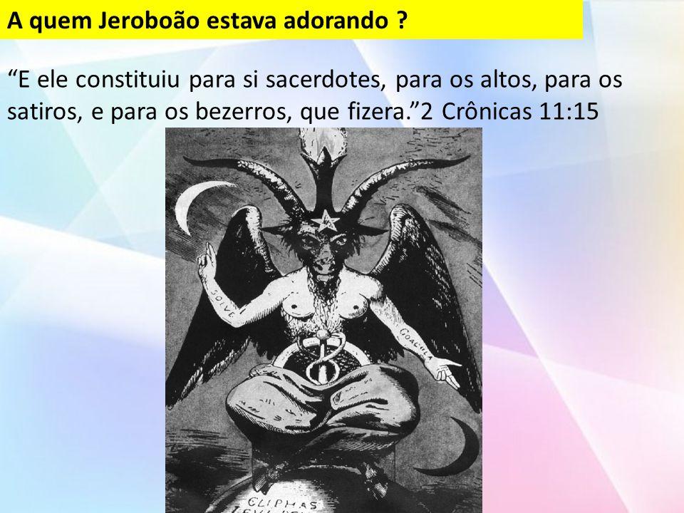E ele constituiu para si sacerdotes, para os altos, para os satiros, e para os bezerros, que fizera. 2 Crônicas 11:15 A quem Jeroboão estava adorando ?