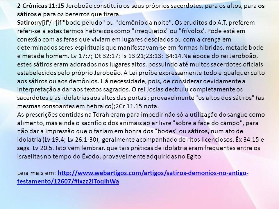 2 Crônicas 11:15 Jeroboão constituiu os seus próprios sacerdotes, para os altos, para os sátiros e para os bezerros que fizera.
