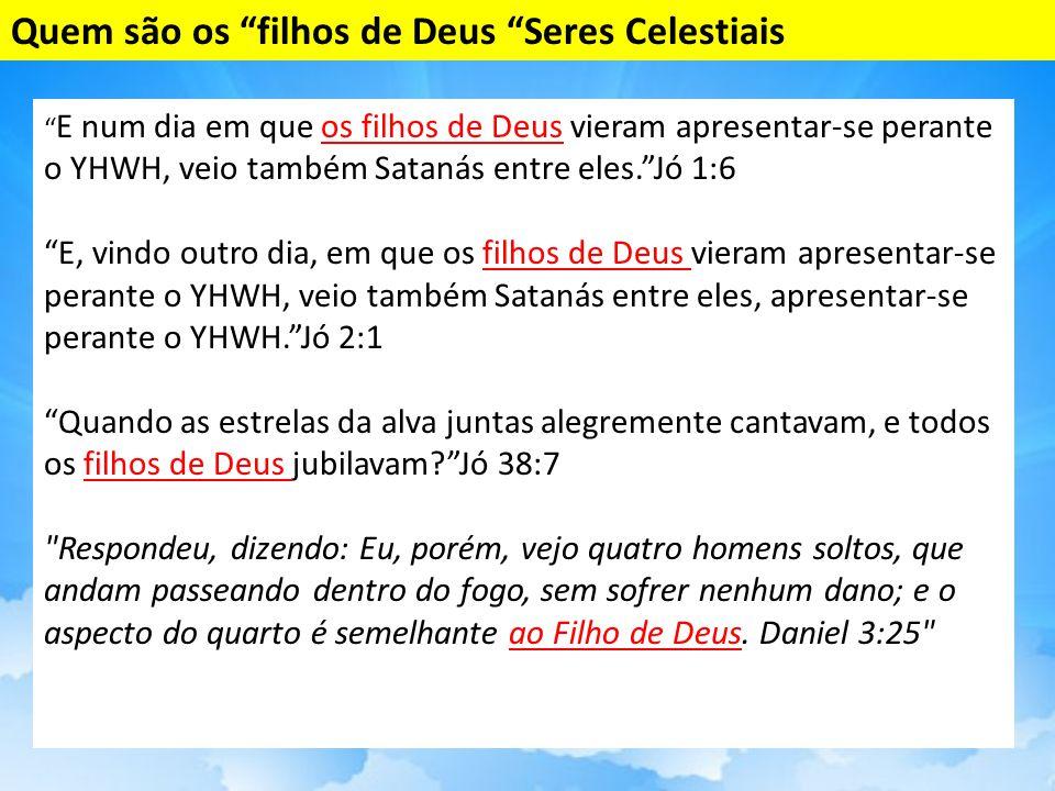 E num dia em que os filhos de Deus vieram apresentar-se perante o YHWH, veio também Satanás entre eles. Jó 1:6 E, vindo outro dia, em que os filhos de Deus vieram apresentar-se perante o YHWH, veio também Satanás entre eles, apresentar-se perante o YHWH. Jó 2:1 Quando as estrelas da alva juntas alegremente cantavam, e todos os filhos de Deus jubilavam? Jó 38:7 Respondeu, dizendo: Eu, porém, vejo quatro homens soltos, que andam passeando dentro do fogo, sem sofrer nenhum dano; e o aspecto do quarto é semelhante ao Filho de Deus.