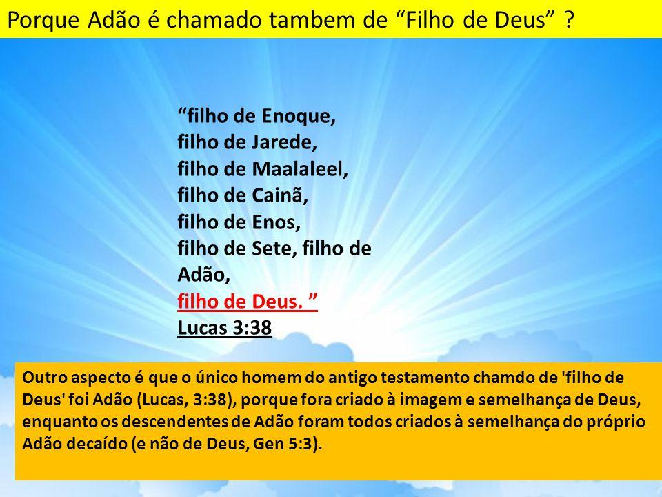 filho de Enoque, filho de Jarede, filho de Maalaleel, filho de Cainã, filho de Enos, filho de Sete, filho de Adão, filho de Deus.