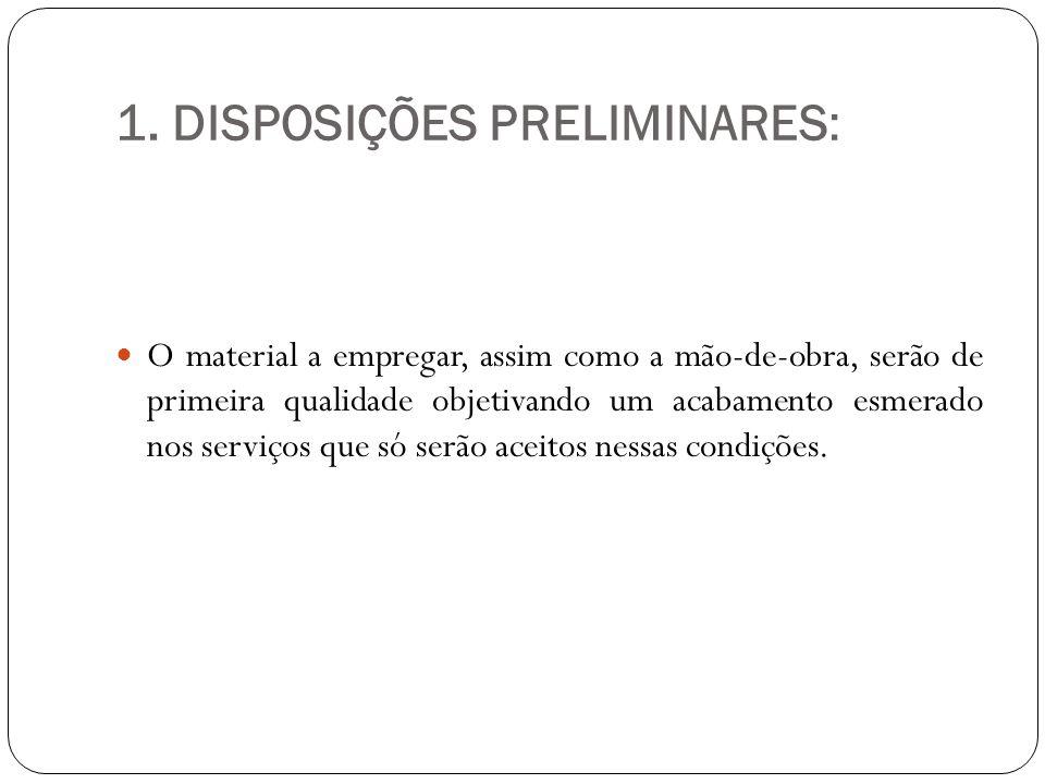 1. DISPOSIÇÕES PRELIMINARES: O material a empregar, assim como a mão-de-obra, serão de primeira qualidade objetivando um acabamento esmerado nos servi