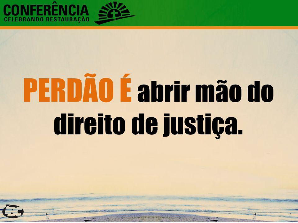 PERDÃO É abrir mão do direito de justiça.