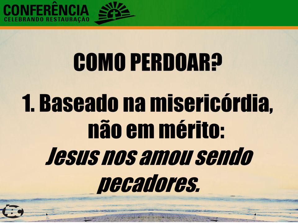 COMO PERDOAR? 1.Baseado na misericórdia, não em mérito: Jesus nos amou sendo pecadores.