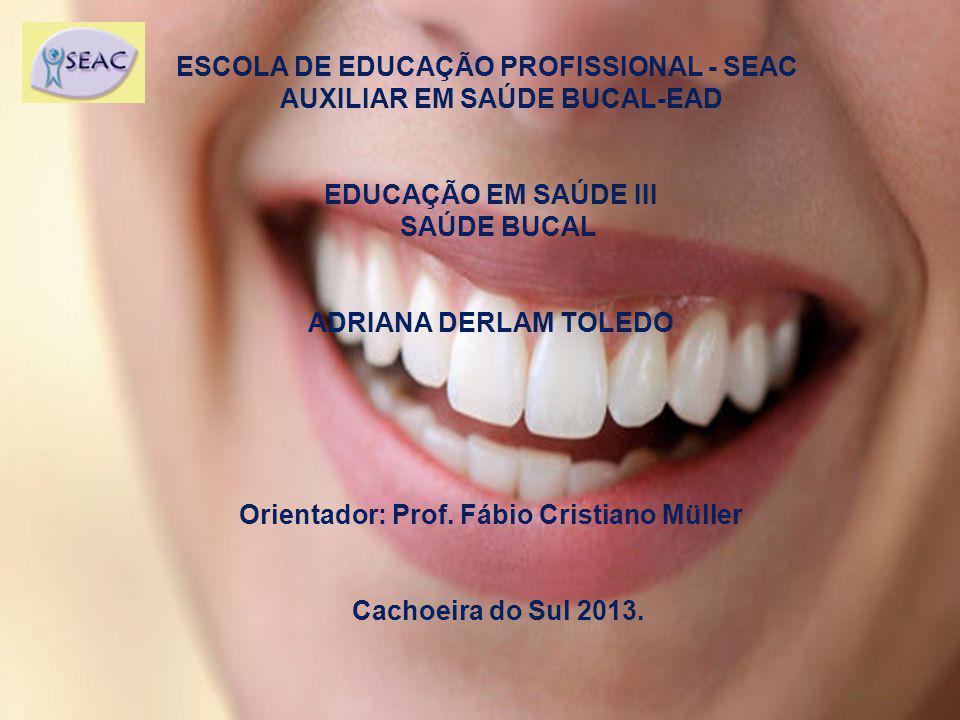 ESCOLA DE EDUCAÇÃO PROFISSIONAL - SEAC AUXILIAR EM SAÚDE BUCAL-EAD EDUCAÇÃO EM SAÚDE III SAÚDE BUCAL ADRIANA DERLAM TOLEDO Orientador: Prof. Fábio Cri