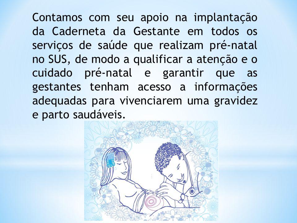 Contamos com seu apoio na implantação da Caderneta da Gestante em todos os serviços de saúde que realizam pré-natal no SUS, de modo a qualificar a ate