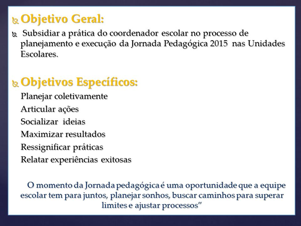  Objetivo Geral:  Subsidiar a prática do coordenador escolar no processo de planejamento e execução da Jornada Pedagógica 2015 nas Unidades Escolares.