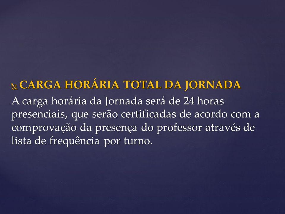  CARGA HORÁRIA TOTAL DA JORNADA A carga horária da Jornada será de 24 horas presenciais, que serão certificadas de acordo com a comprovação da presença do professor através de lista de frequência por turno.