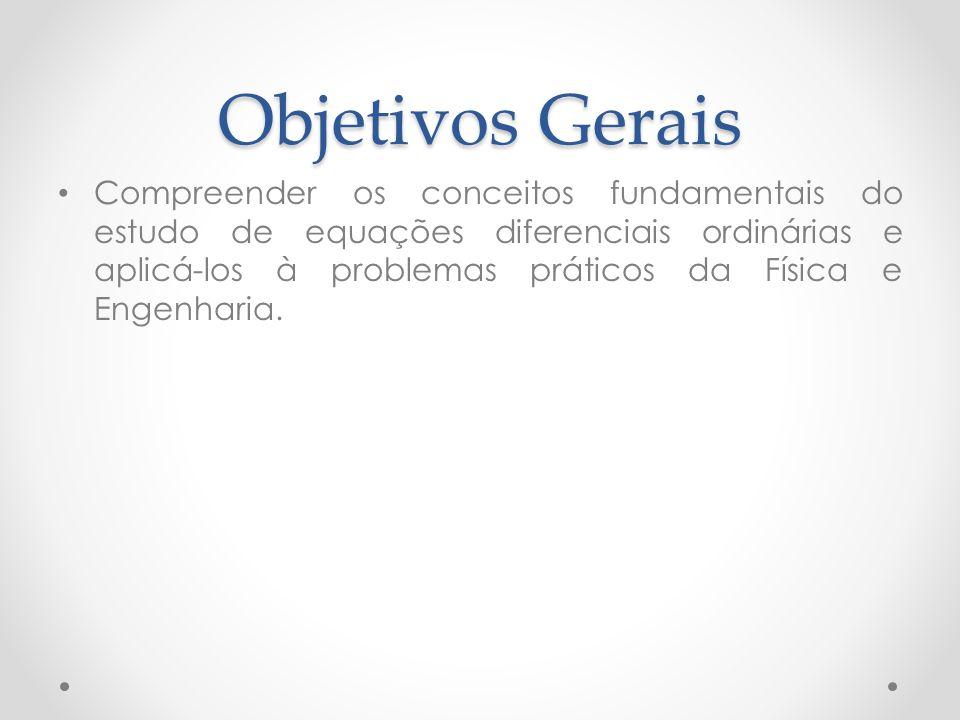 Objetivos Gerais Compreender os conceitos fundamentais do estudo de equações diferenciais ordinárias e aplicá-los à problemas práticos da Física e Eng