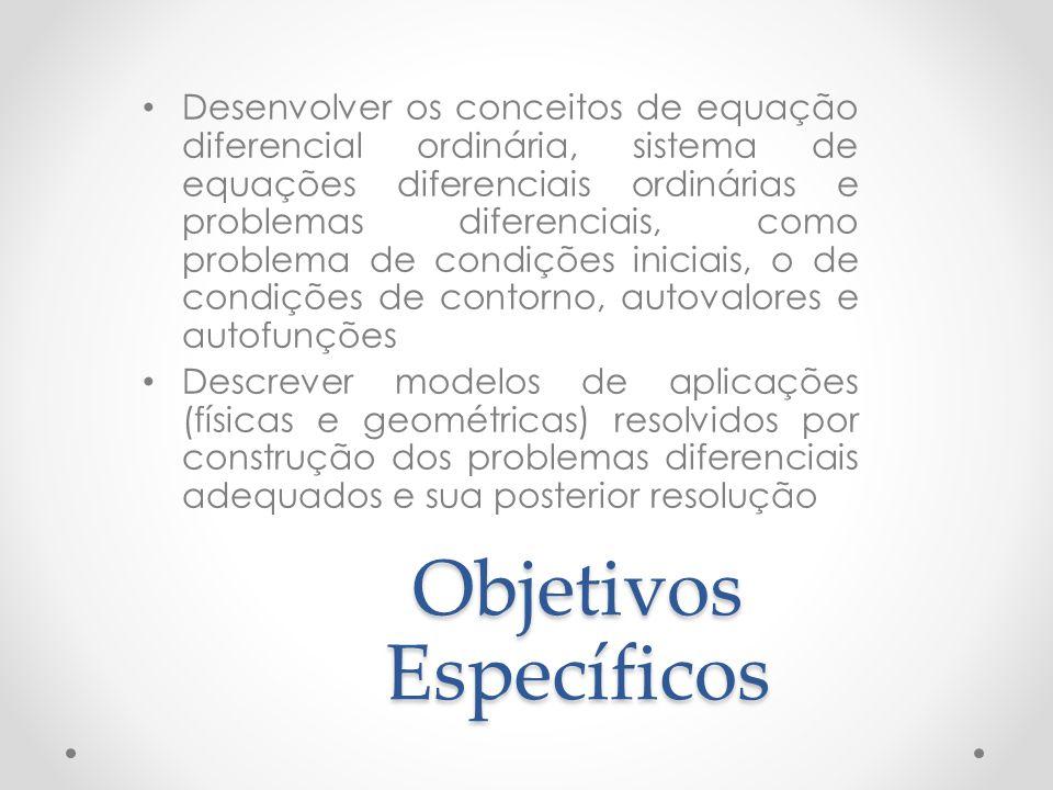 Objetivos Específicos Desenvolver os conceitos de equação diferencial ordinária, sistema de equações diferenciais ordinárias e problemas diferenciais,