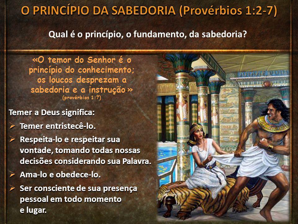 Qual é o princípio, o fundamento, da sabedoria? «O temor do Senhor é o princípio do conhecimento; os loucos desprezam a sabedoria e a instrução. » (pr