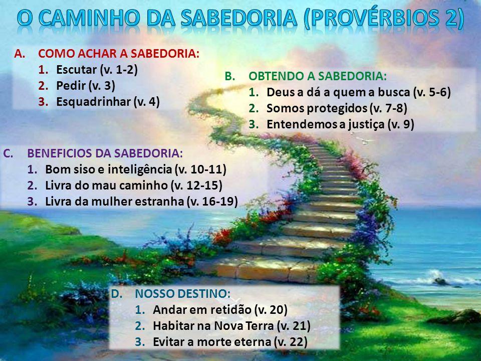 A.COMO ACHAR A SABEDORIA: 1.Escutar (v. 1-2) 2.Pedir (v. 3) 3.Esquadrinhar (v. 4) B.OBTENDO A SABEDORIA: 1.Deus a dá a quem a busca (v. 5-6) 2.Somos p