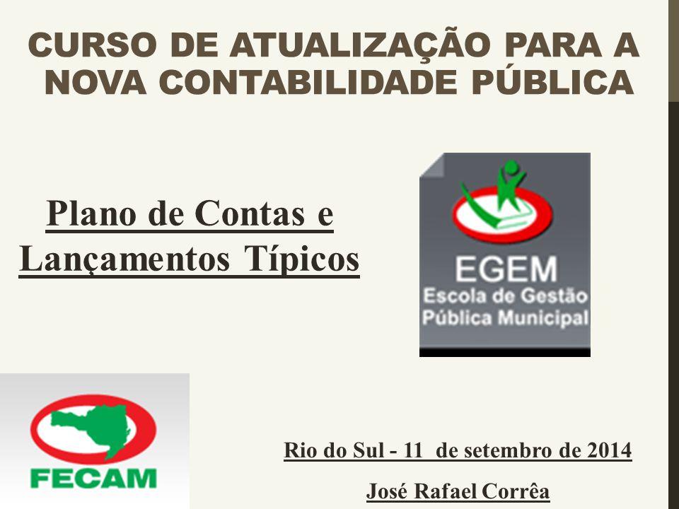 CURSO DE ATUALIZAÇÃO PARA A NOVA CONTABILIDADE PÚBLICA Rio do Sul - 11 de setembro de 2014 José Rafael Corrêa Plano de Contas e Lançamentos Típicos