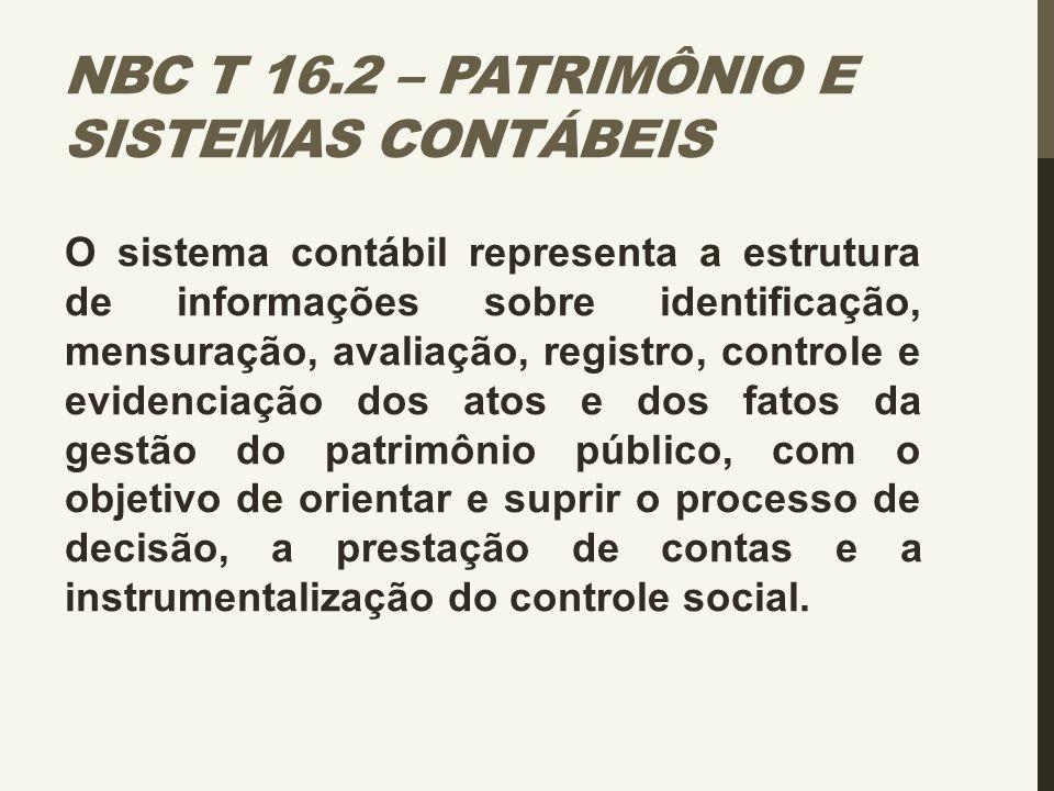 NBC T 16.2 – PATRIMÔNIO E SISTEMAS CONTÁBEIS O sistema contábil representa a estrutura de informações sobre identificação, mensuração, avaliação, regi