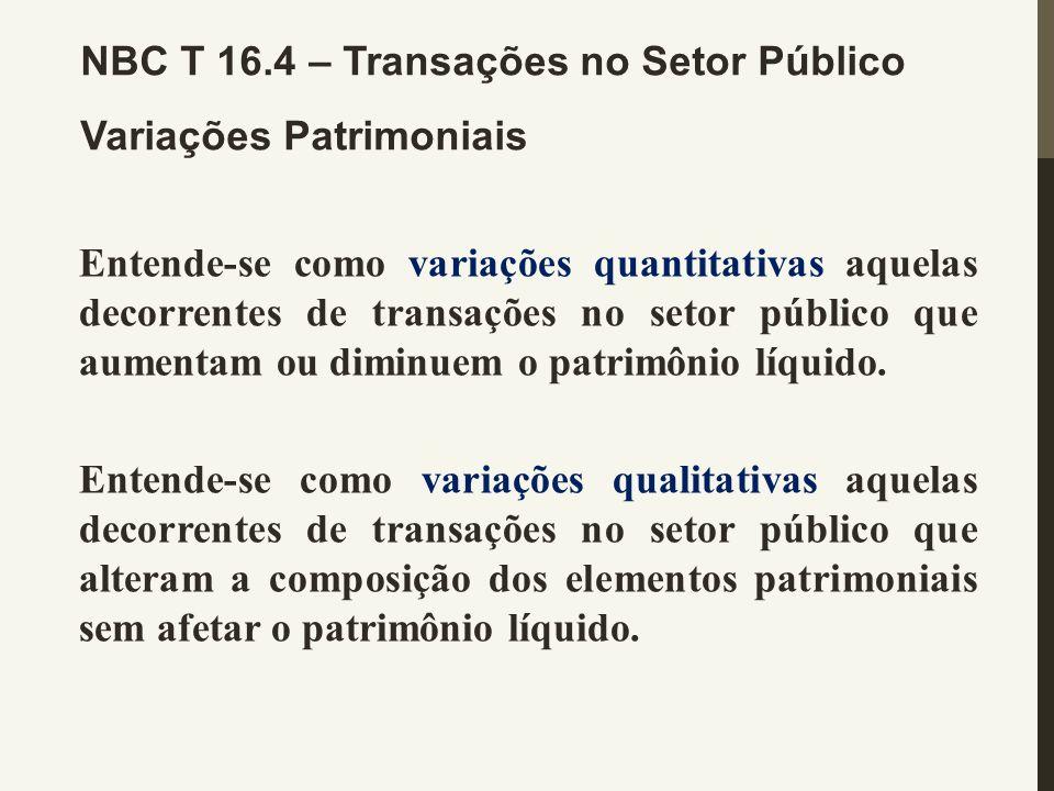 NBC T 16.4 – Transações no Setor Público Variações Patrimoniais Entende-se como variações quantitativas aquelas decorrentes de transações no setor púb