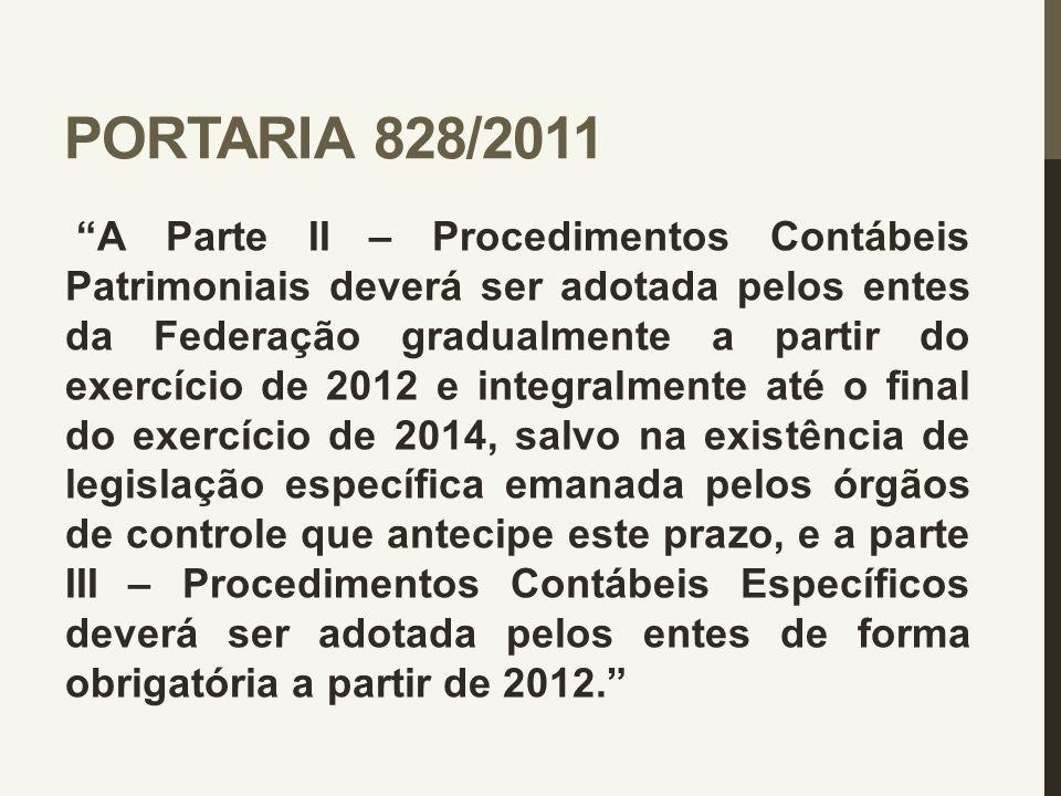 """PORTARIA 828/2011 """"A Parte II – Procedimentos Contábeis Patrimoniais deverá ser adotada pelos entes da Federação gradualmente a partir do exercício de"""