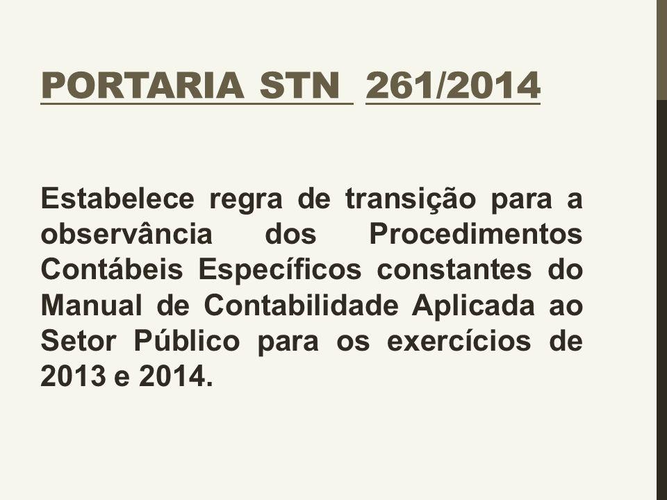 PORTARIA STN 261/2014 Estabelece regra de transição para a observância dos Procedimentos Contábeis Específicos constantes do Manual de Contabilidade A
