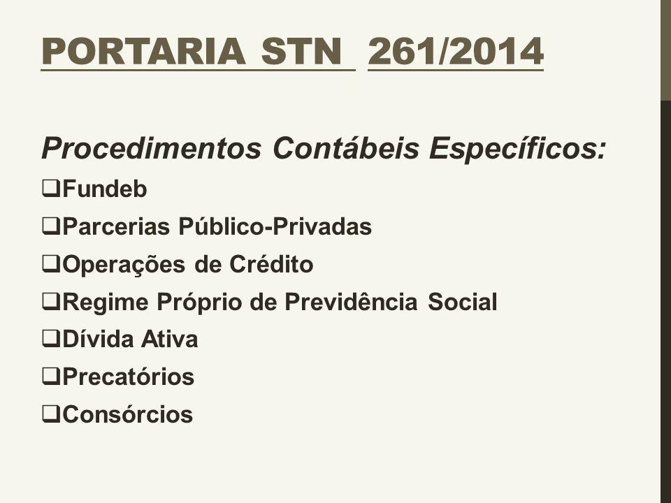 PORTARIA STN 261/2014 Procedimentos Contábeis Específicos:  Fundeb  Parcerias Público-Privadas  Operações de Crédito  Regime Próprio de Previdênci