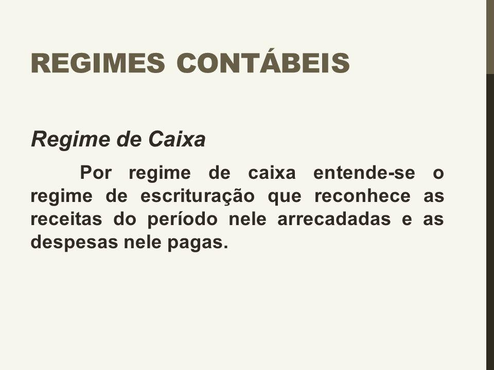 REGIMES CONTÁBEIS Regime de Caixa Por regime de caixa entende-se o regime de escrituração que reconhece as receitas do período nele arrecadadas e as d