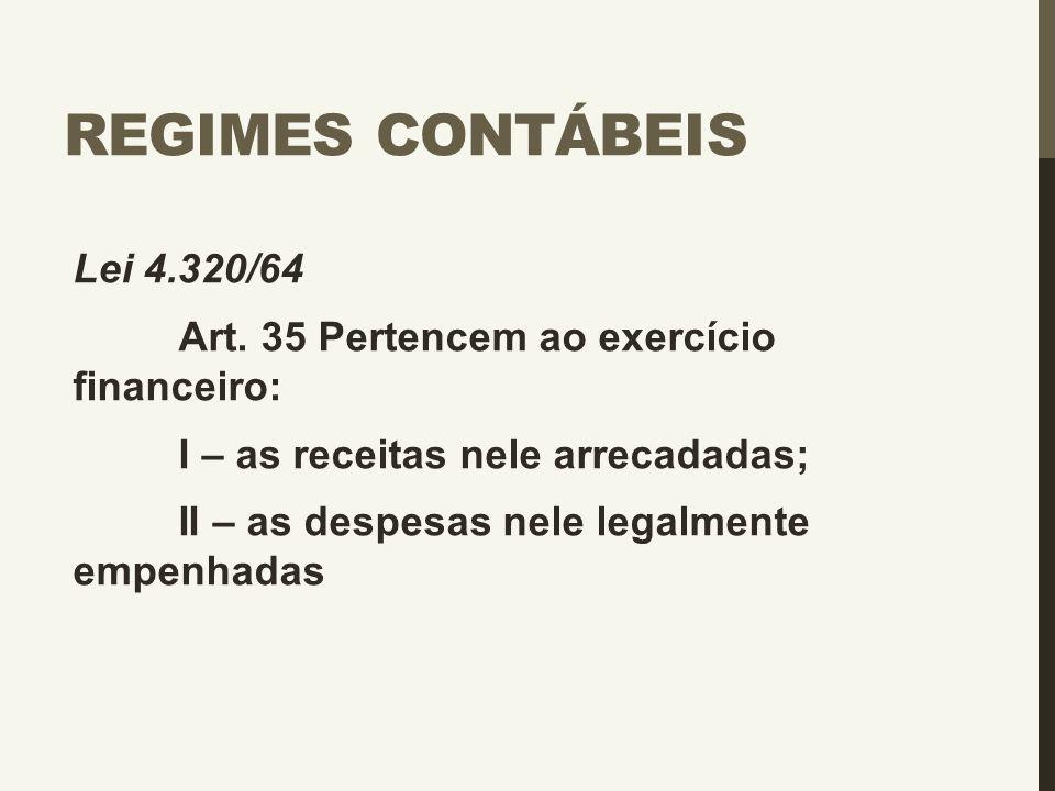 REGIMES CONTÁBEIS Lei 4.320/64 Art. 35 Pertencem ao exercício financeiro: I – as receitas nele arrecadadas; II – as despesas nele legalmente empenhada