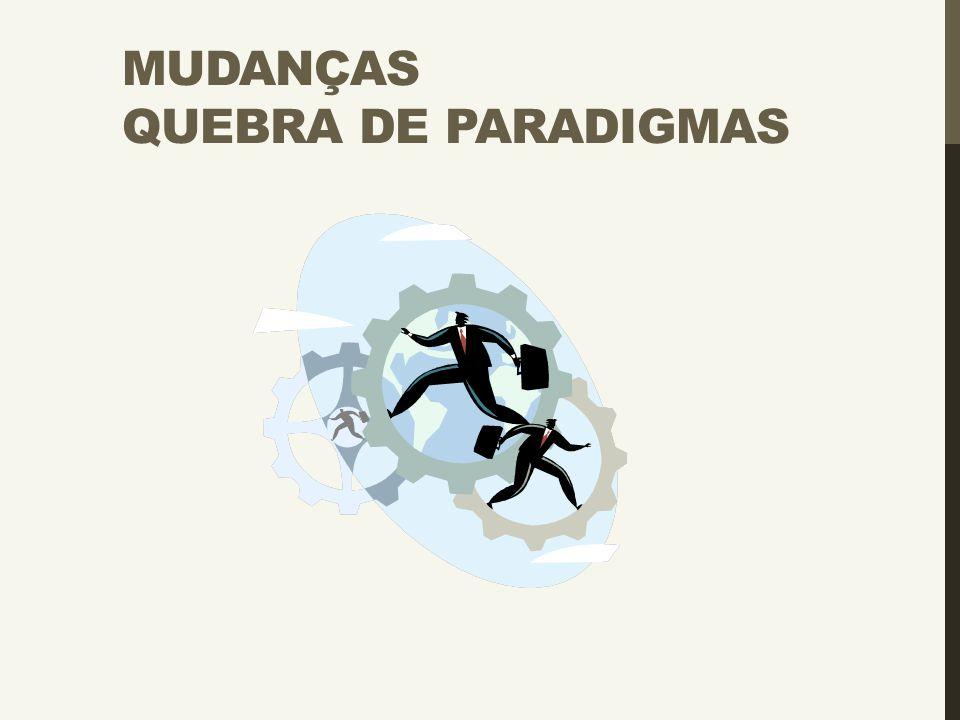 MUDANÇAS QUEBRA DE PARADIGMAS