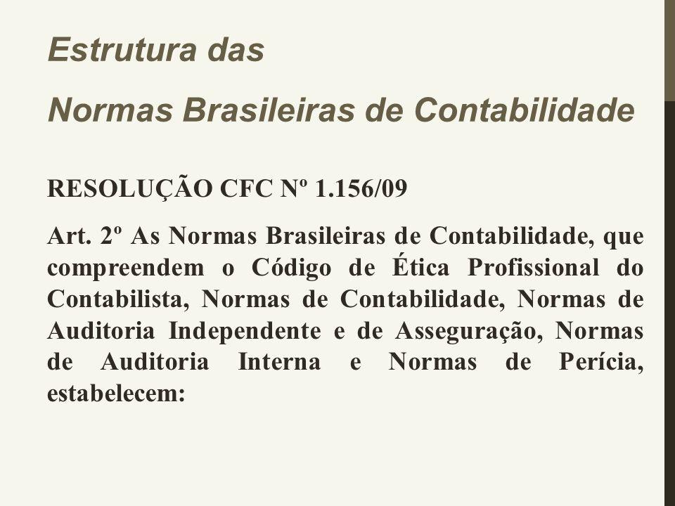 Estrutura das Normas Brasileiras de Contabilidade RESOLUÇÃO CFC Nº 1.156/09 Art. 2º As Normas Brasileiras de Contabilidade, que compreendem o Código d