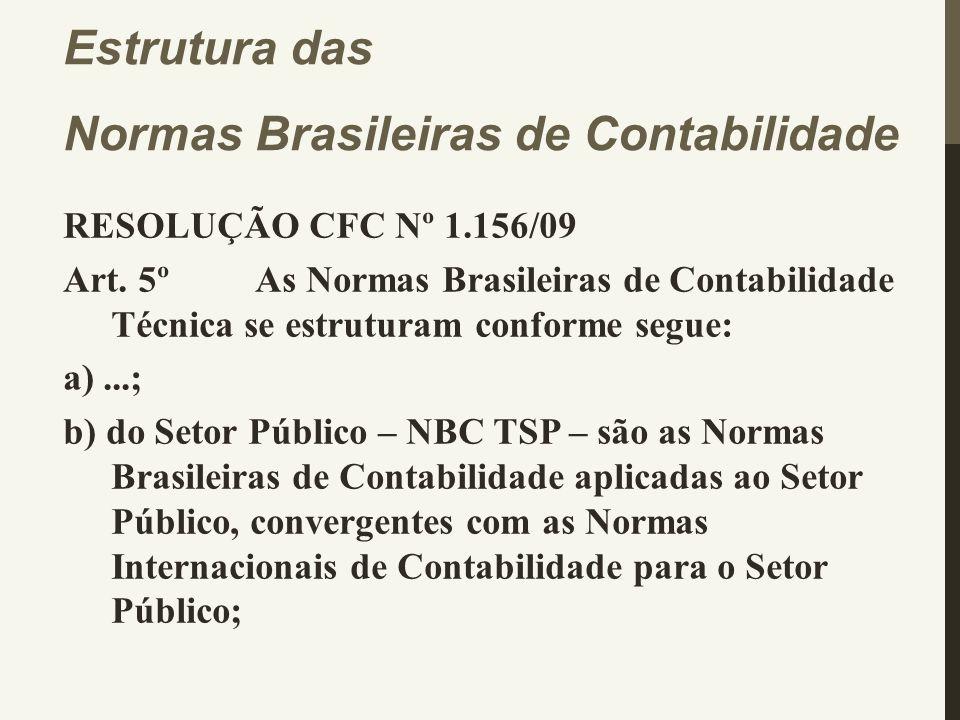 RESOLUÇÃO CFC Nº 1.156/09 Art. 5º As Normas Brasileiras de Contabilidade Técnica se estruturam conforme segue: a)...; b) do Setor Público – NBC TSP –