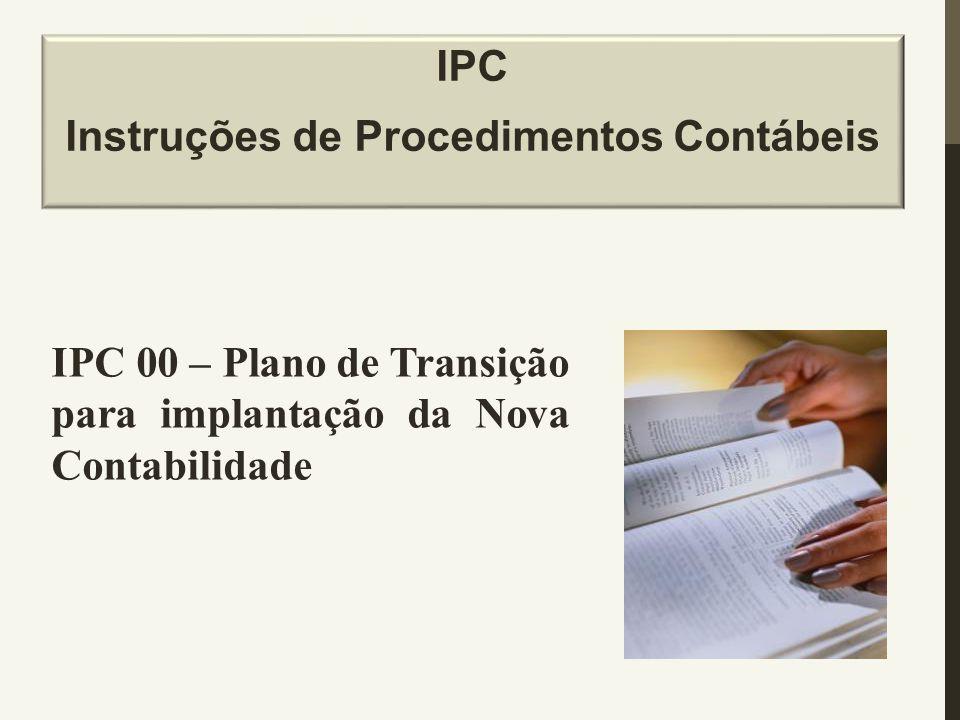 IPC Instruções de Procedimentos Contábeis IPC 00 – Plano de Transição para implantação da Nova Contabilidade