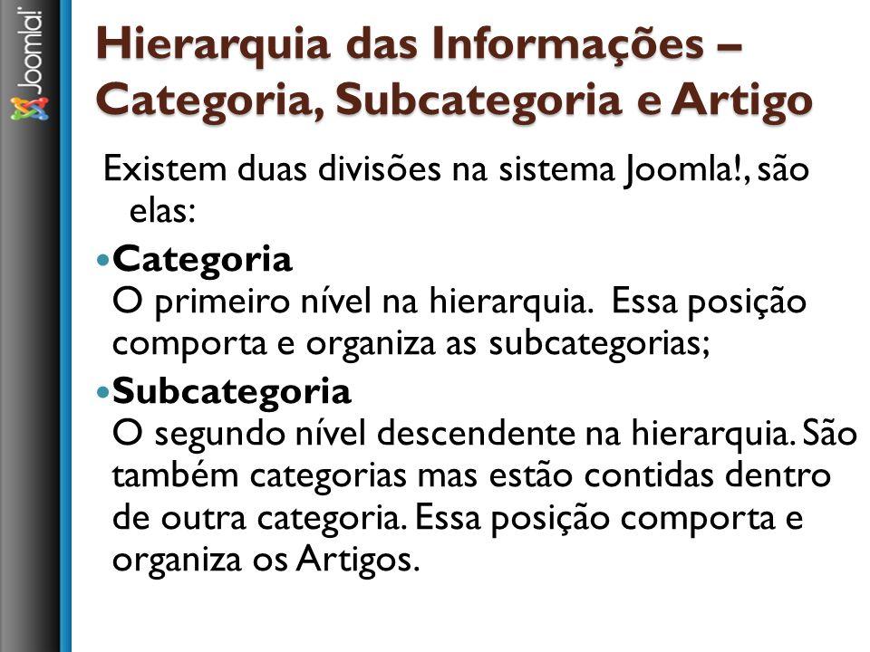 Hierarquia das Informações – Categoria, Subcategoria e Artigo Existem duas divisões na sistema Joomla!, são elas: Categoria O primeiro nível na hierar