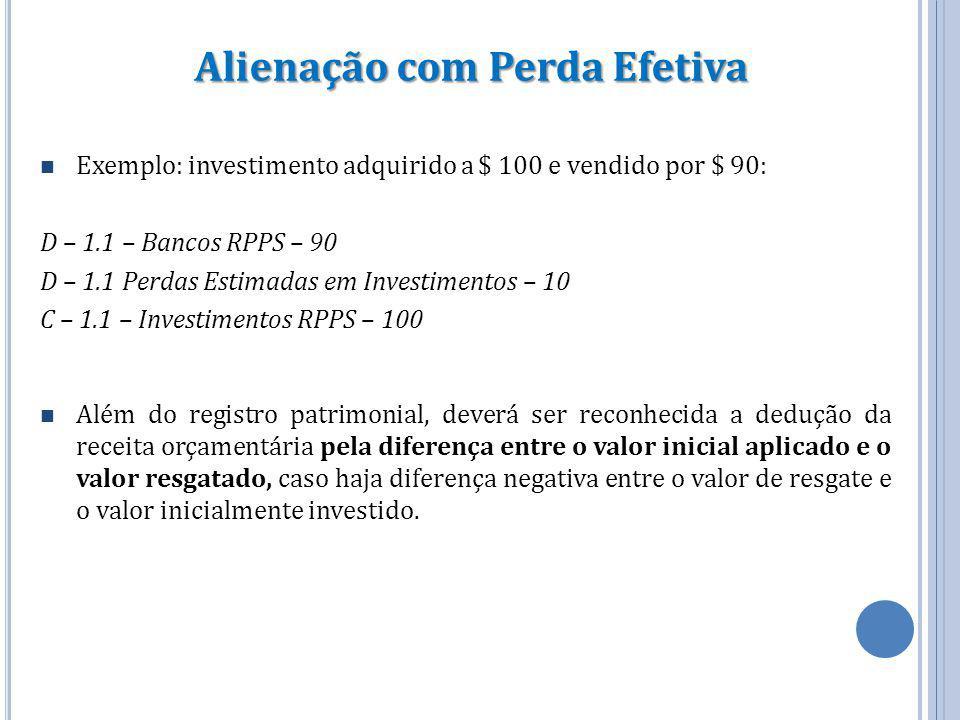 Alienação com Perda Efetiva Exemplo: investimento adquirido a $ 100 e vendido por $ 90: D – 1.1 – Bancos RPPS – 90 D – 1.1 Perdas Estimadas em Investi