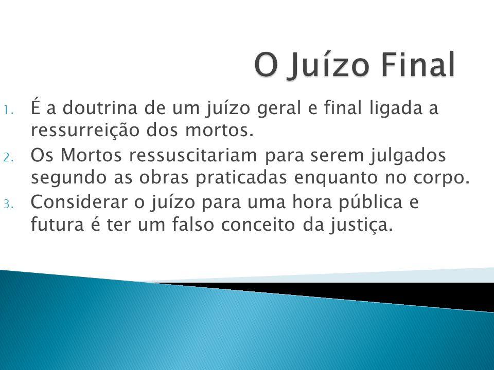 1. É a doutrina de um juízo geral e final ligada a ressurreição dos mortos. 2. Os Mortos ressuscitariam para serem julgados segundo as obras praticada