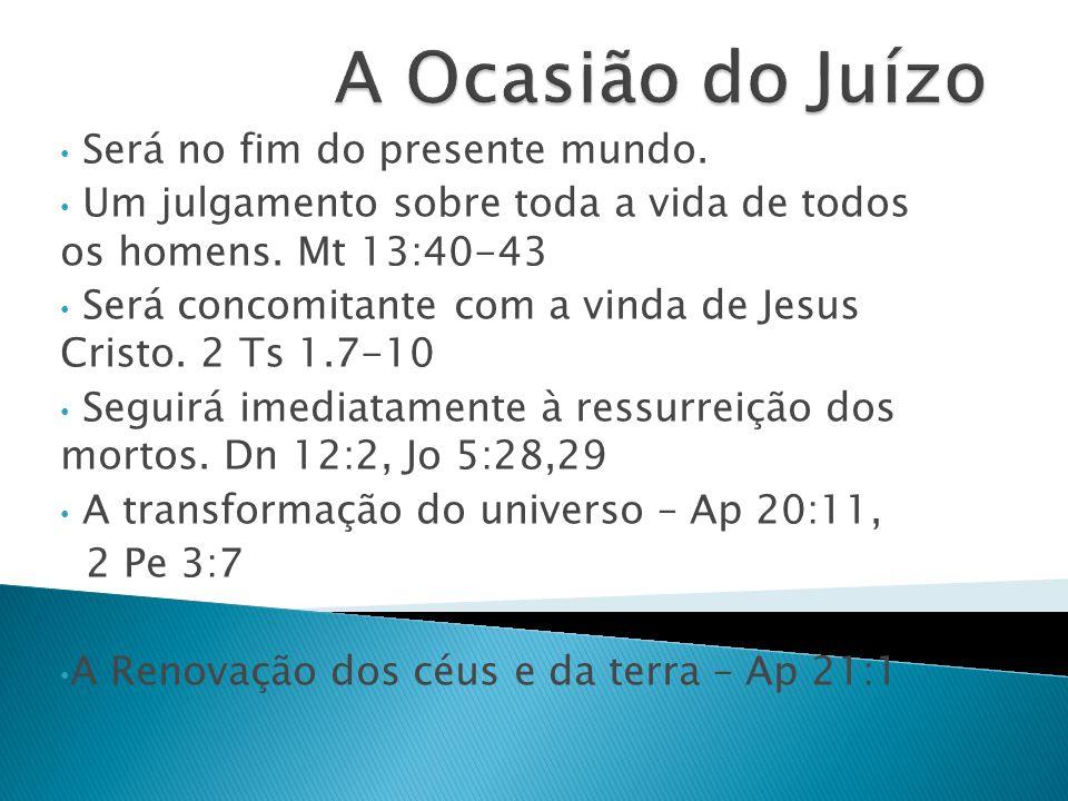 Será no fim do presente mundo. Um julgamento sobre toda a vida de todos os homens. Mt 13:40-43 Será concomitante com a vinda de Jesus Cristo. 2 Ts 1.7