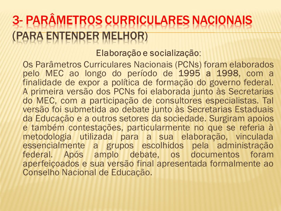 Elaboração e socialização : Os Parâmetros Curriculares Nacionais (PCNs) foram elaborados pelo MEC ao longo do período de 1995 a 1998, com a finalidade de expor a política de formação do governo federal.