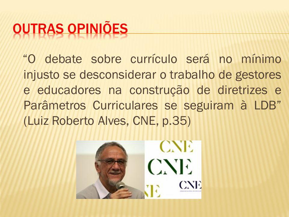 O debate sobre currículo será no mínimo injusto se desconsiderar o trabalho de gestores e educadores na construção de diretrizes e Parâmetros Curriculares se seguiram à LDB (Luiz Roberto Alves, CNE, p.35)