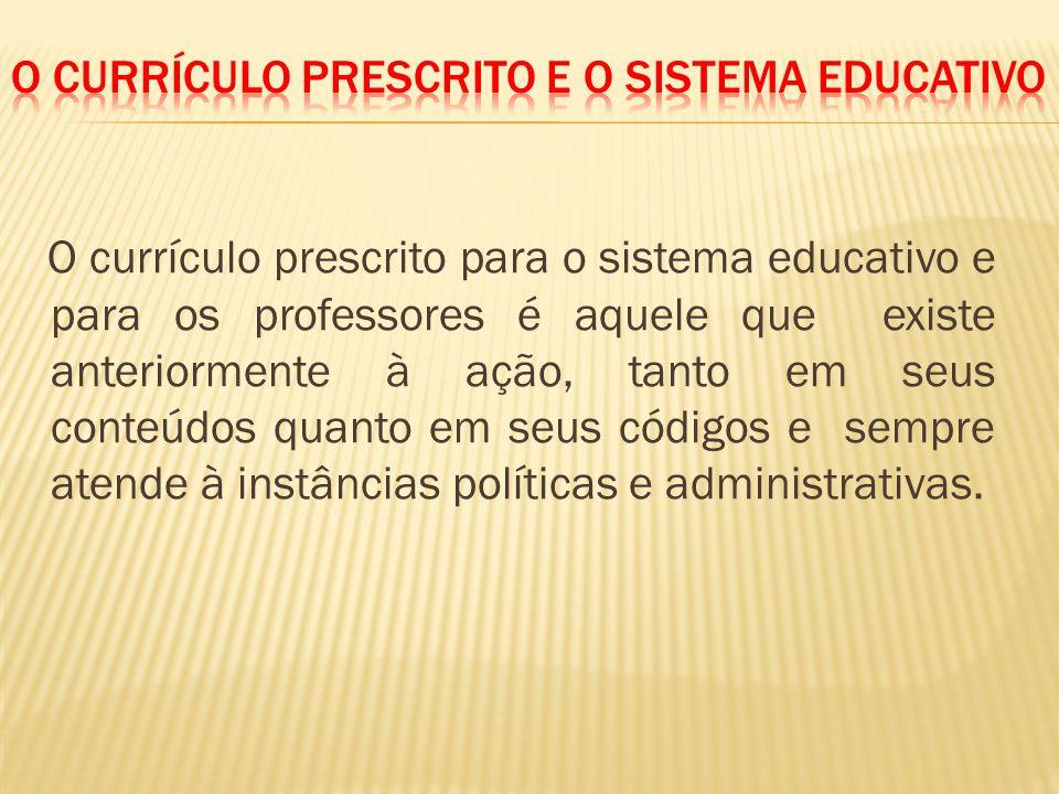O currículo prescrito para o sistema educativo e para os professores é aquele que existe anteriormente à ação, tanto em seus conteúdos quanto em seus códigos e sempre atende à instâncias políticas e administrativas.