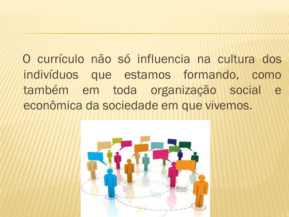 O currículo não só influencia na cultura dos indivíduos que estamos formando, como também em toda organização social e econômica da sociedade em que vivemos.