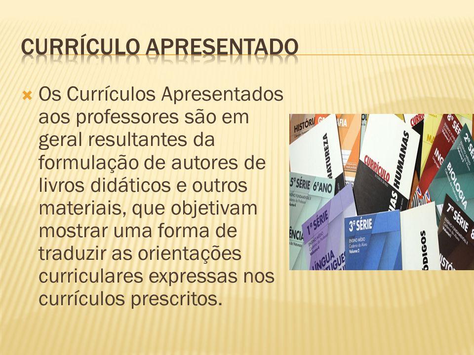  Os Currículos Apresentados aos professores são em geral resultantes da formulação de autores de livros didáticos e outros materiais, que objetivam mostrar uma forma de traduzir as orientações curriculares expressas nos currículos prescritos.