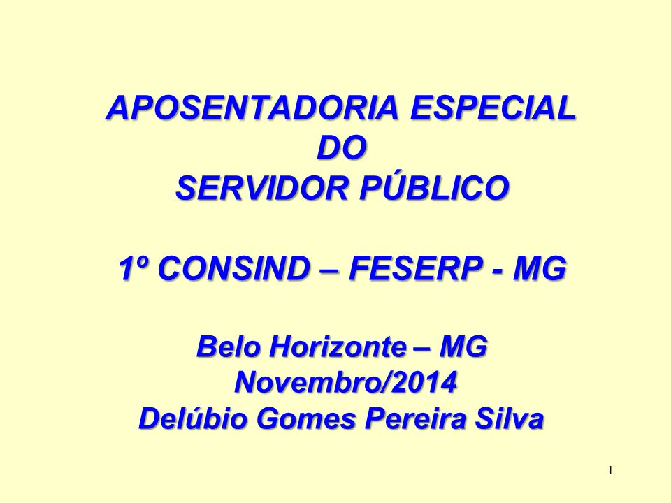 1 APOSENTADORIA ESPECIAL DO SERVIDOR PÚBLICO 1º CONSIND – FESERP - MG Belo Horizonte – MG Novembro/2014 Novembro/2014 Delúbio Gomes Pereira Silva