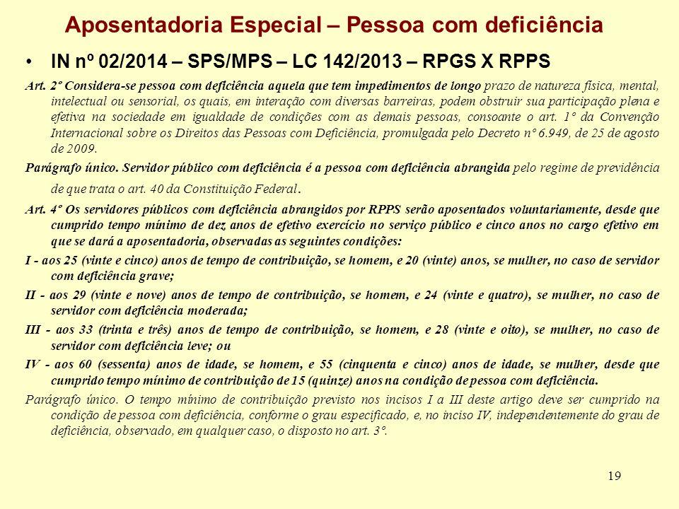 19 Aposentadoria Especial – Pessoa com deficiência IN nº 02/2014 – SPS/MPS – LC 142/2013 – RPGS X RPPS Art. 2º Considera-se pessoa com deficiência aqu