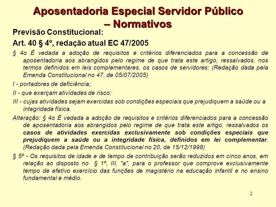 2 Aposentadoria Especial Servidor Público – Normativos Previsão Constitucional: Art. 40 § 4º, redação atual EC 47/2005 § 4o É vedada a adoção de requi