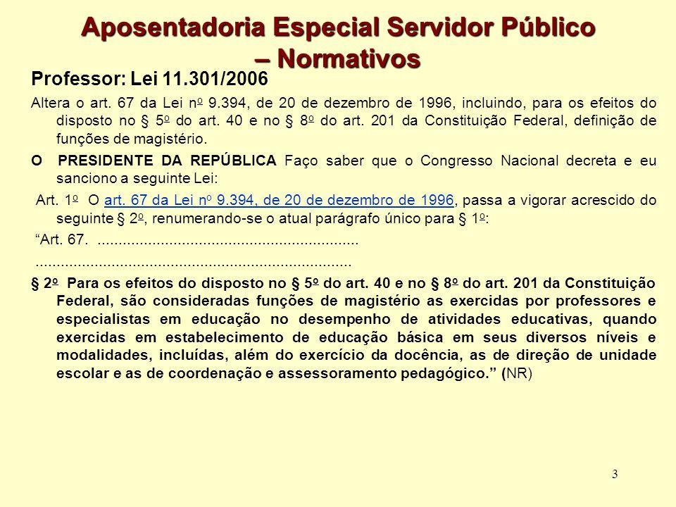 3 Aposentadoria Especial Servidor Público – Normativos Professor: Lei 11.301/2006 Altera o art. 67 da Lei n o 9.394, de 20 de dezembro de 1996, inclui