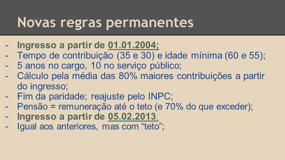 Novas regras permanentes -Ingresso a partir de 01.01.2004; -Tempo de contribuição (35 e 30) e idade mínima (60 e 55); -5 anos no cargo, 10 no serviço público; -Cálculo pela média das 80% maiores contribuições a partir do ingresso; -Fim da paridade; reajuste pelo INPC; - Pensão = remuneração até o teto (e 70% do que exceder); - Ingresso a partir de 05.02.2013 ; - Igual aos anteriores, mas com teto ;