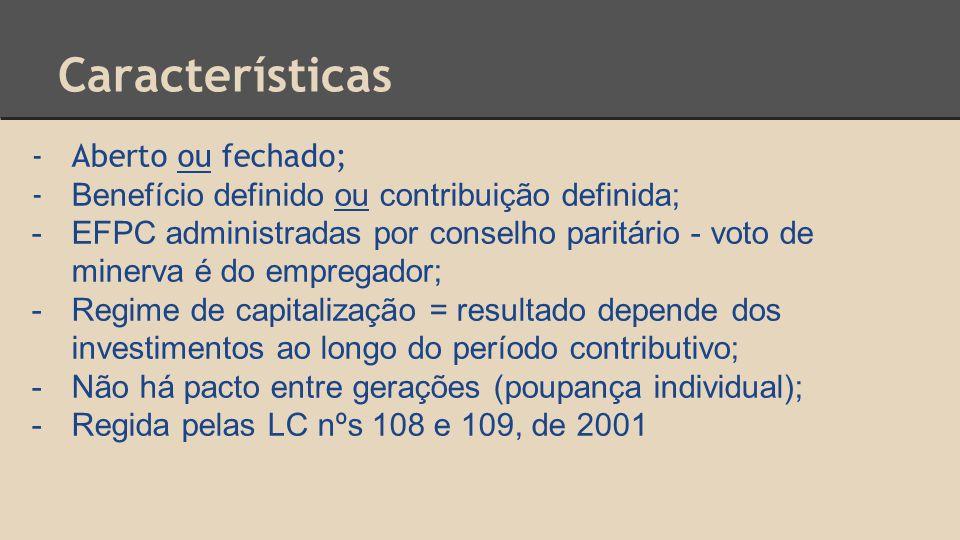 Características -Aberto ou fechado; - Benefício definido ou contribuição definida; -EFPC administradas por conselho paritário - voto de minerva é do empregador; -Regime de capitalização = resultado depende dos investimentos ao longo do período contributivo; -Não há pacto entre gerações (poupança individual); -Regida pelas LC nºs 108 e 109, de 2001