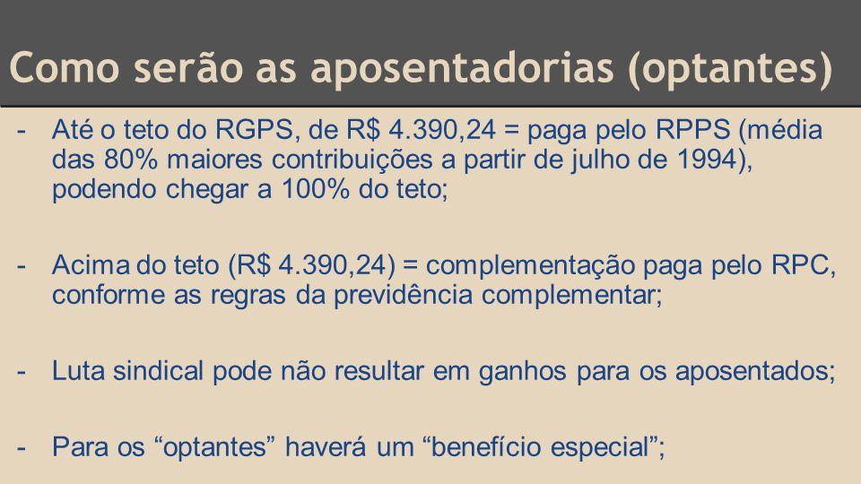 Como serão as aposentadorias (optantes) -Até o teto do RGPS, de R$ 4.390,24 = paga pelo RPPS (média das 80% maiores contribuições a partir de julho de