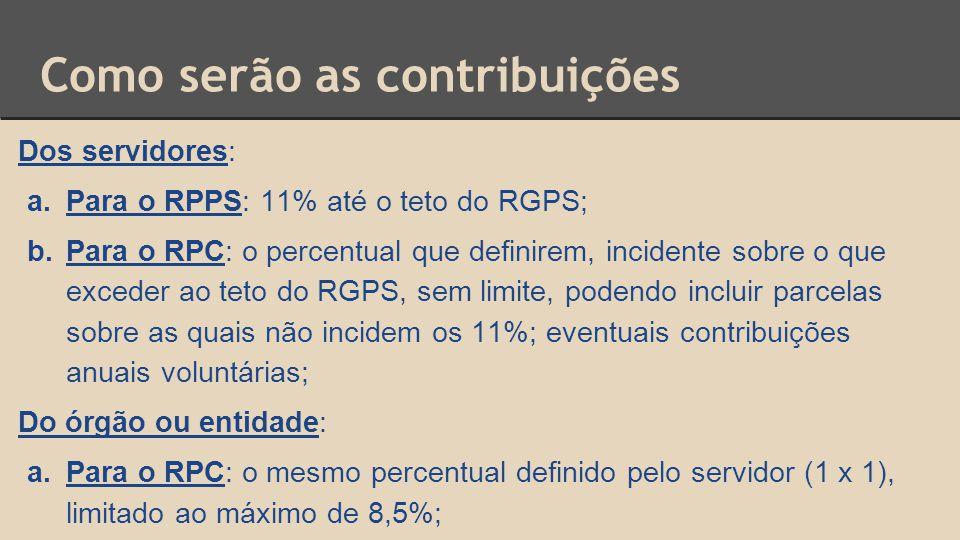 Como serão as contribuições Dos servidores: a.Para o RPPS: 11% até o teto do RGPS; b.Para o RPC: o percentual que definirem, incidente sobre o que exceder ao teto do RGPS, sem limite, podendo incluir parcelas sobre as quais não incidem os 11%; eventuais contribuições anuais voluntárias; Do órgão ou entidade: a.Para o RPC: o mesmo percentual definido pelo servidor (1 x 1), limitado ao máximo de 8,5%;