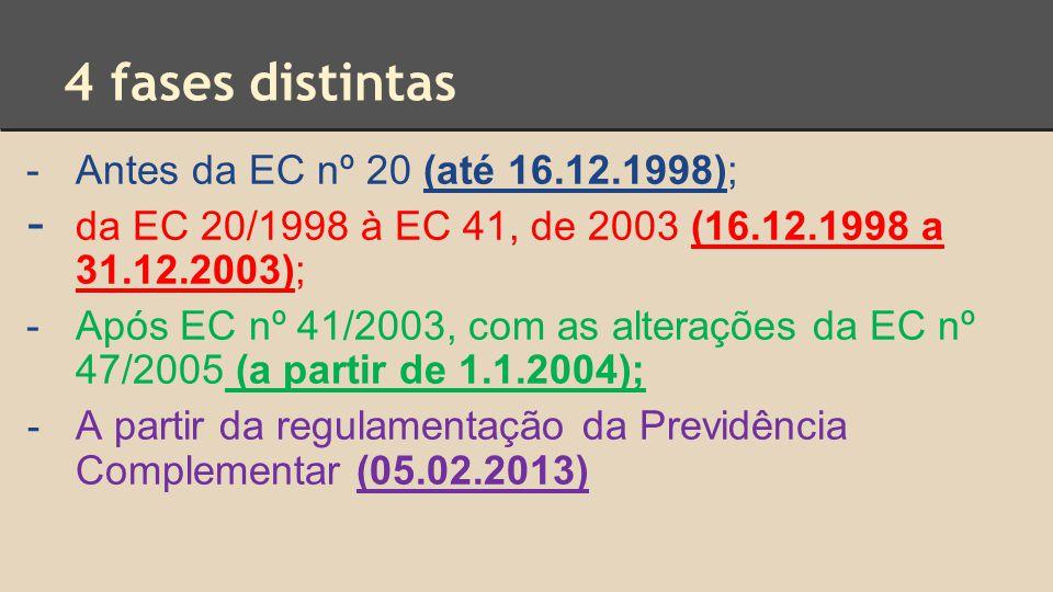 4 fases distintas -Antes da EC nº 20 (até 16.12.1998); - da EC 20/1998 à EC 41, de 2003 (16.12.1998 a 31.12.2003); -Após EC nº 41/2003, com as alterações da EC nº 47/2005 (a partir de 1.1.2004); - A partir da regulamentação da Previdência Complementar (05.02.2013)
