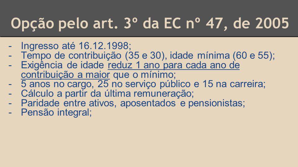 Opção pelo art. 3º da EC nº 47, de 2005 -Ingresso até 16.12.1998; -Tempo de contribuição (35 e 30), idade mínima (60 e 55); -Exigência de idade reduz