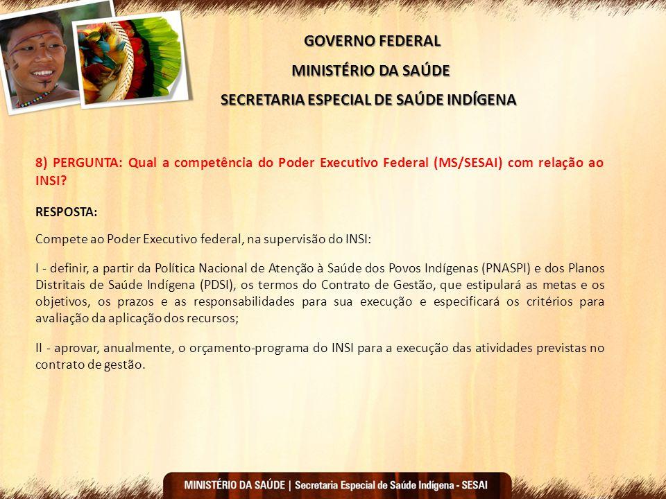 GOVERNO FEDERAL MINISTÉRIO DA SAÚDE SECRETARIA ESPECIAL DE SAÚDE INDÍGENA 8) PERGUNTA: Qual a competência do Poder Executivo Federal (MS/SESAI) com re